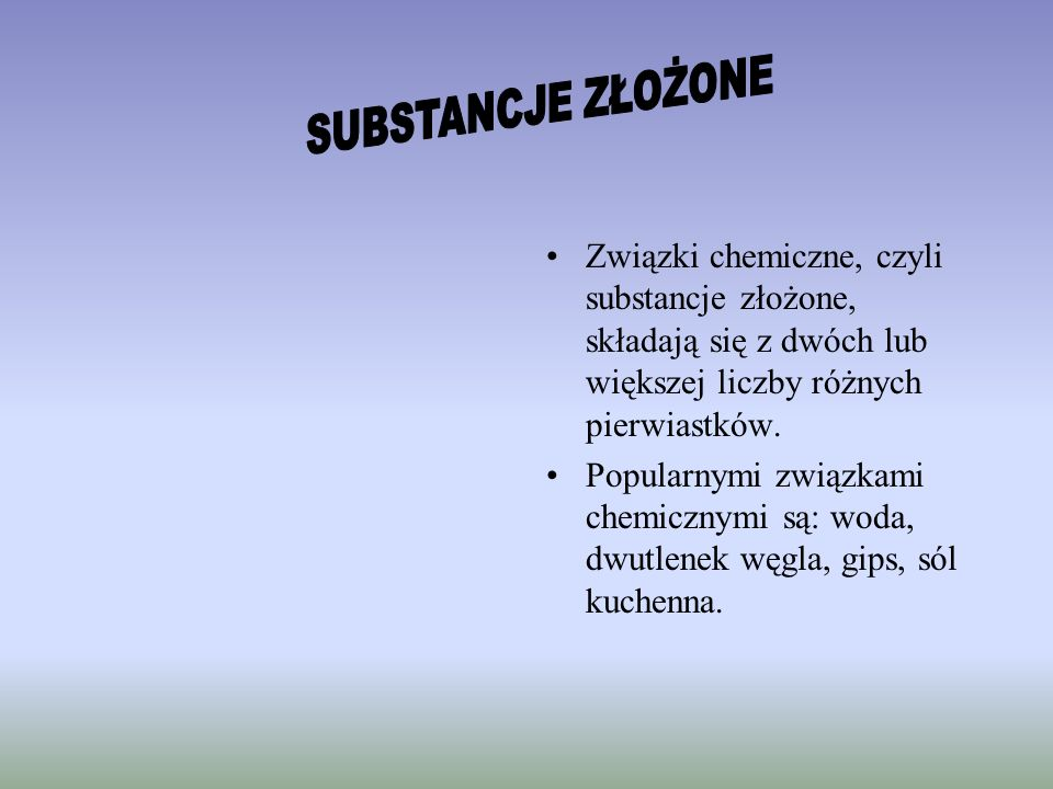 SUBSTANCJE ZŁOŻONEZwiązki chemiczne, czyli substancje złożone, składają się z dwóch lub większej liczby różnych pierwiastków.