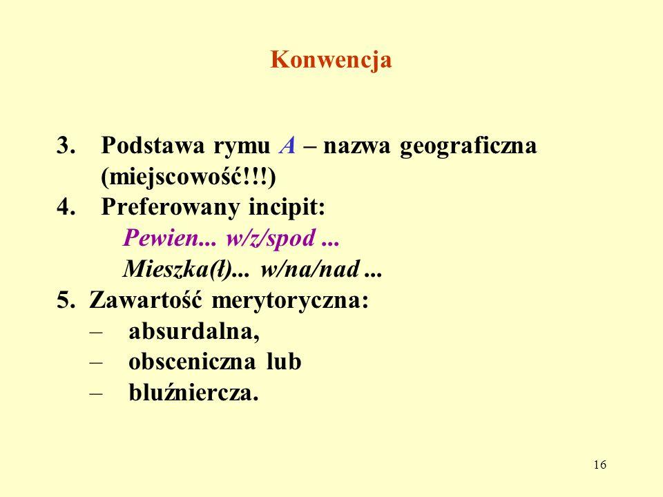 Konwencja 3. Podstawa rymu A – nazwa geograficzna (miejscowość!!!) 4. Preferowany incipit: Pewien... w/z/spod ...