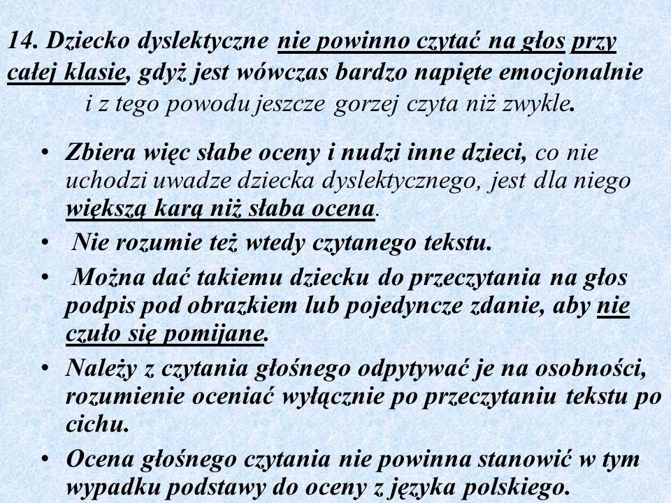 14. Dziecko dyslektyczne nie powinno czytać na głos przy całej klasie, gdyż jest wówczas bardzo napięte emocjonalnie i z tego powodu jeszcze gorzej czyta niż zwykle.