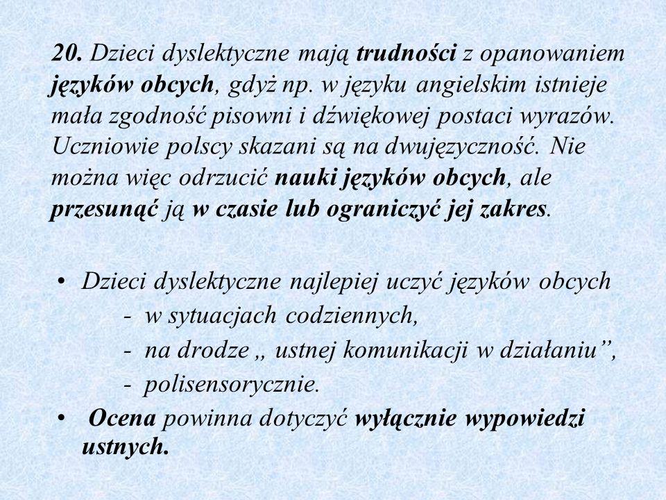 20. Dzieci dyslektyczne mają trudności z opanowaniem języków obcych, gdyż np. w języku angielskim istnieje mała zgodność pisowni i dźwiękowej postaci wyrazów. Uczniowie polscy skazani są na dwujęzyczność. Nie można więc odrzucić nauki języków obcych, ale przesunąć ją w czasie lub ograniczyć jej zakres.