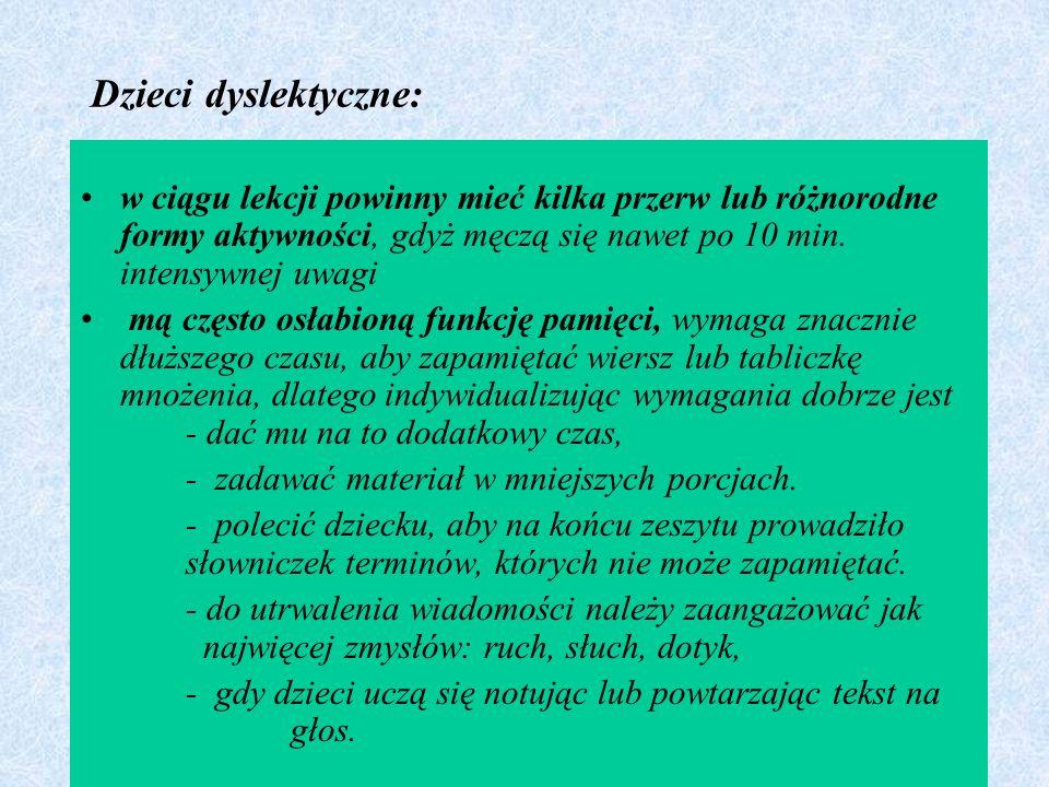 Dzieci dyslektyczne: w ciągu lekcji powinny mieć kilka przerw lub różnorodne formy aktywności, gdyż męczą się nawet po 10 min. intensywnej uwagi.