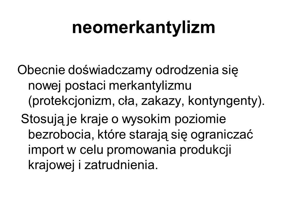 neomerkantylizm Obecnie doświadczamy odrodzenia się nowej postaci merkantylizmu (protekcjonizm, cła, zakazy, kontyngenty).