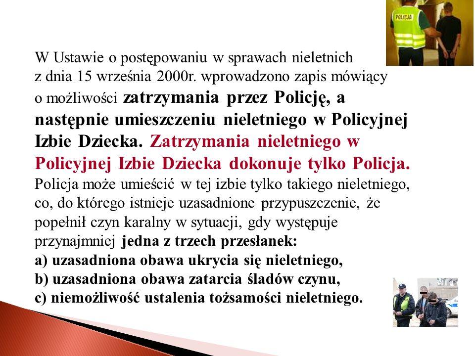 W Ustawie o postępowaniu w sprawach nieletnich z dnia 15 września 2000r. wprowadzono zapis mówiący o możliwości zatrzymania przez Policję, a następnie umieszczeniu nieletniego w Policyjnej Izbie Dziecka. Zatrzymania nieletniego w Policyjnej Izbie Dziecka dokonuje tylko Policja.
