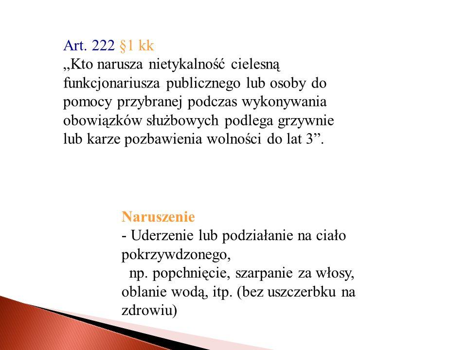 """Art. 222 §1 kk """"Kto narusza nietykalność cielesną. funkcjonariusza publicznego lub osoby do. pomocy przybranej podczas wykonywania."""