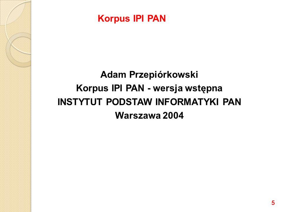 Korpus IPI PAN Adam Przepiórkowski Korpus IPI PAN - wersja wstępna INSTYTUT PODSTAW INFORMATYKI PAN Warszawa 2004