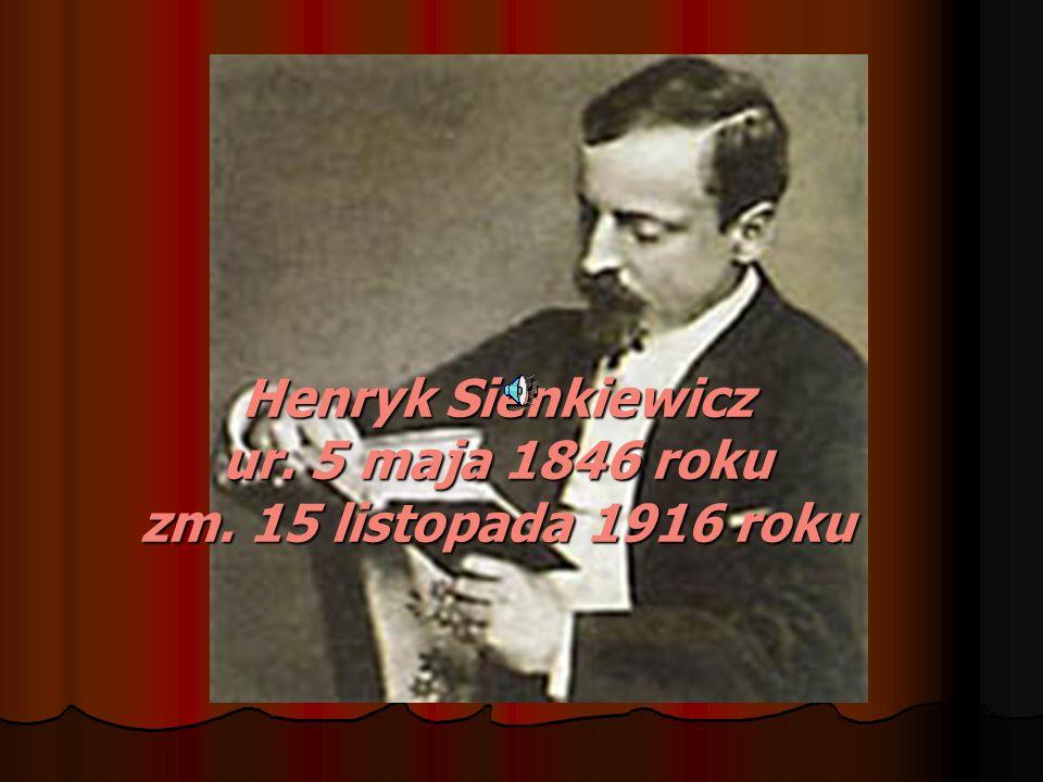 Henryk Sienkiewicz ur. 5 maja 1846 roku zm. 15 listopada 1916 roku