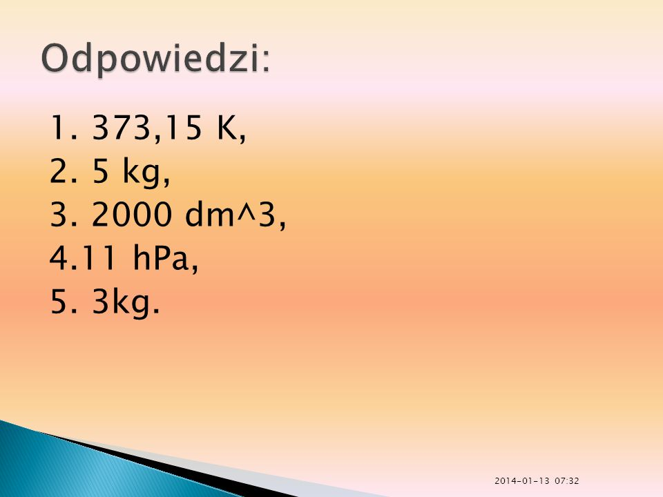 Odpowiedzi: 1. 373,15 K, 2. 5 kg, 3. 2000 dm^3, 4.11 hPa, 5. 3kg.