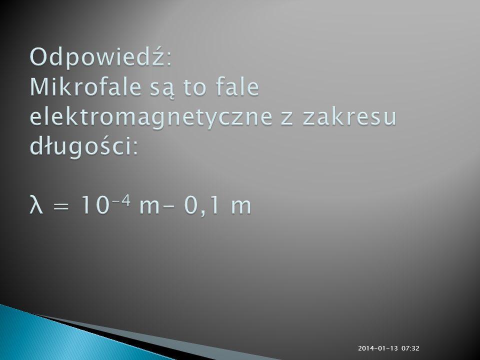 Odpowiedź: Mikrofale są to fale elektromagnetyczne z zakresu długości: λ = 10-4 m- 0,1 m