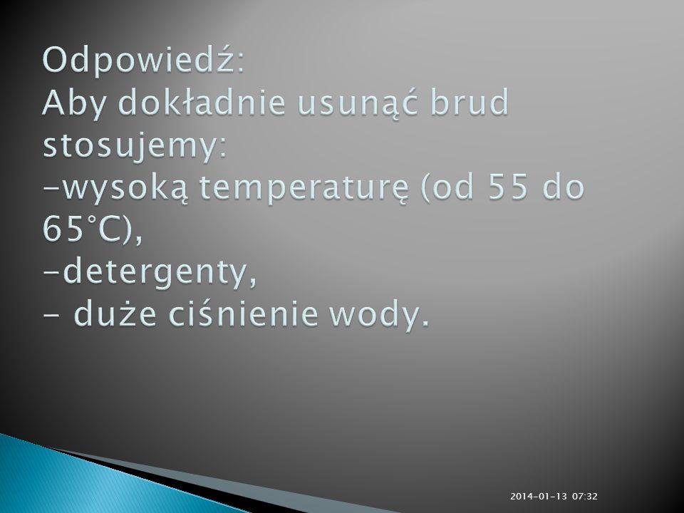 Odpowiedź: Aby dokładnie usunąć brud stosujemy: -wysoką temperaturę (od 55 do 65°C), -detergenty, - duże ciśnienie wody.