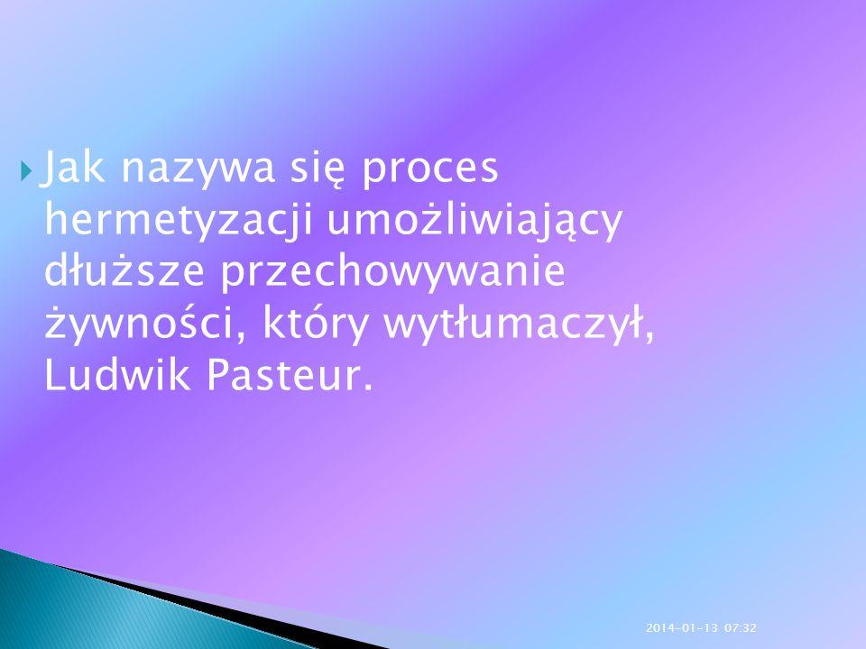 Jak nazywa się proces hermetyzacji umożliwiający dłuższe przechowywanie żywności, który wytłumaczył, Ludwik Pasteur.