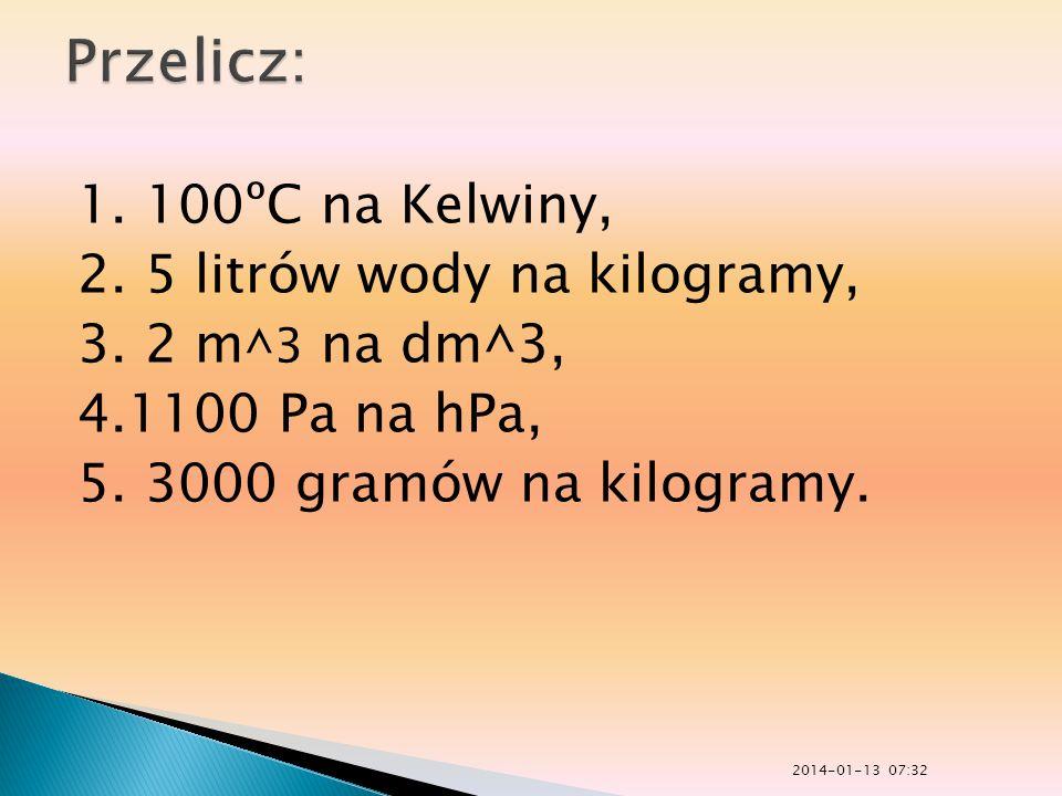 Przelicz: 1. 100ºC na Kelwiny, 2. 5 litrów wody na kilogramy, 3. 2 m^3 na dm^3, 4.1100 Pa na hPa, 5. 3000 gramów na kilogramy.