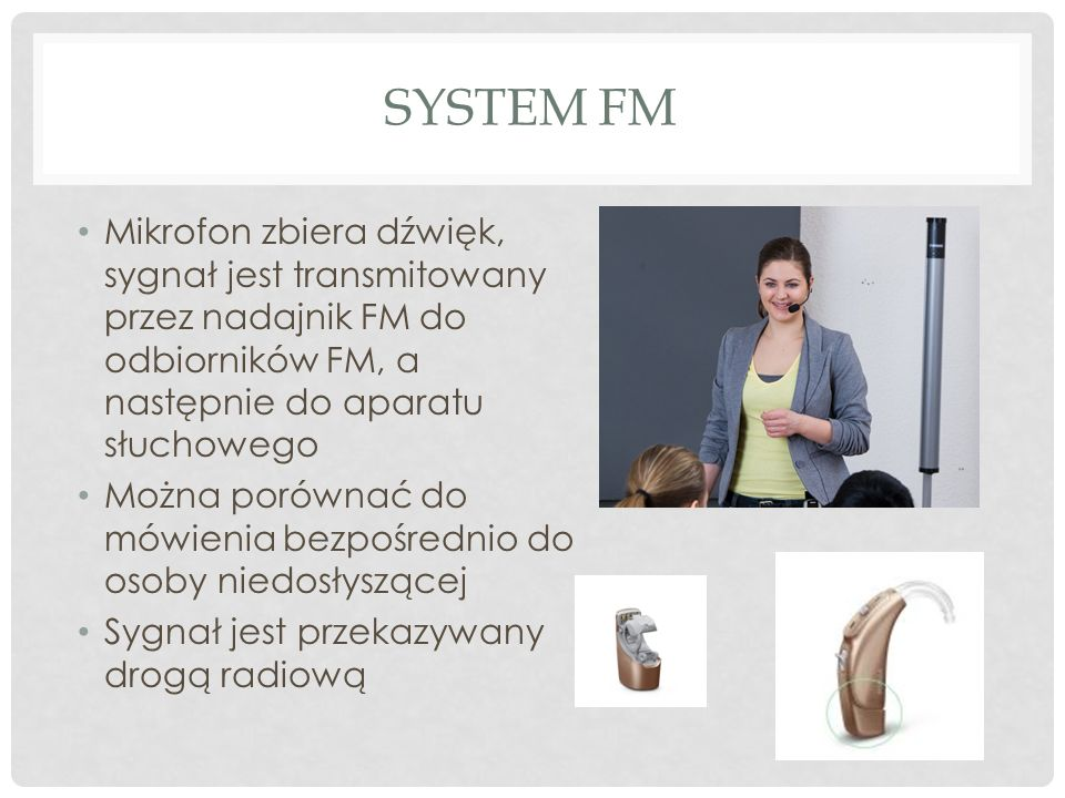 System FMMikrofon zbiera dźwięk, sygnał jest transmitowany przez nadajnik FM do odbiorników FM, a następnie do aparatu słuchowego.