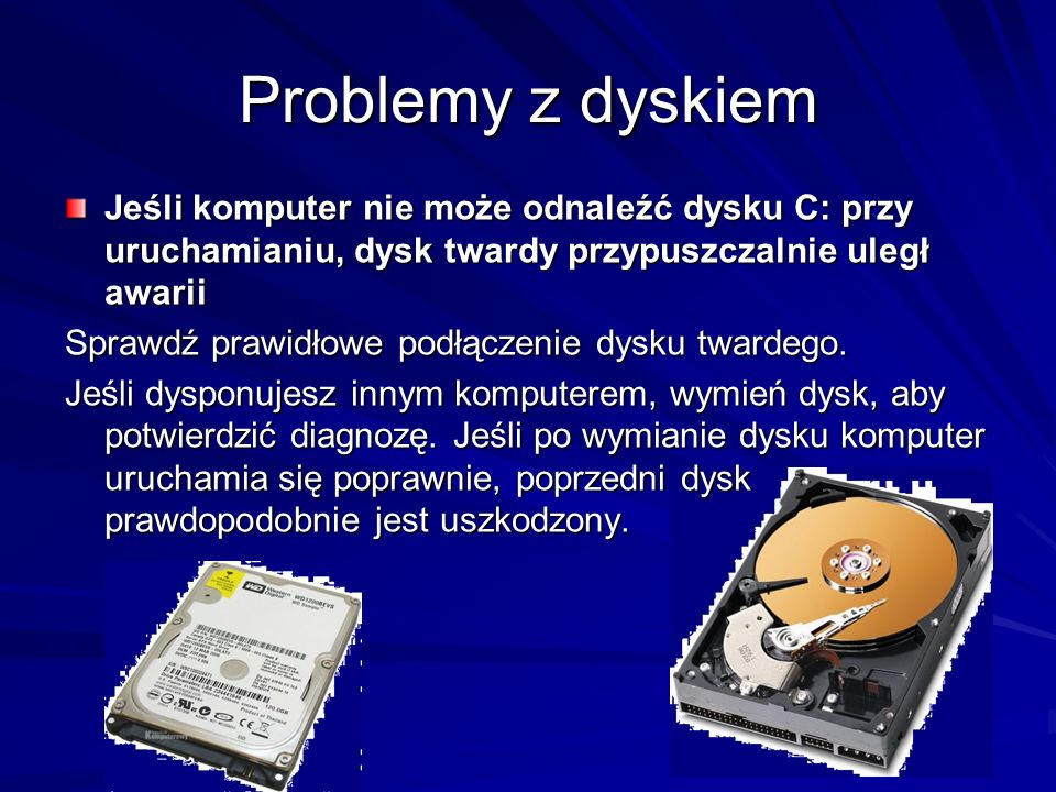 Problemy z dyskiemJeśli komputer nie może odnaleźć dysku C: przy uruchamianiu, dysk twardy przypuszczalnie uległ awarii.