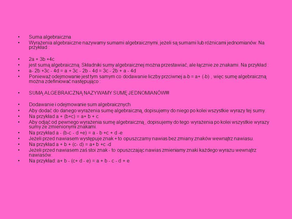 Suma algebraiczna Wyrażenia algebraiczne nazywamy sumami algebraicznymi, jeżeli są sumami lub różnicami jednomianów. Na przykład :