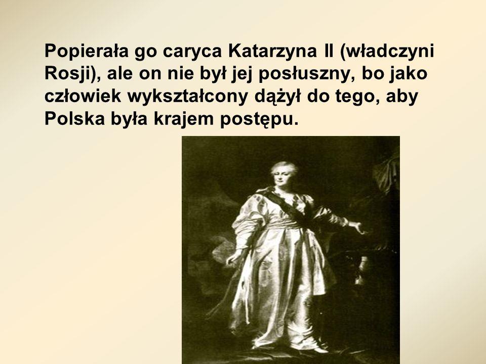 Popierała go caryca Katarzyna II (władczyni Rosji), ale on nie był jej posłuszny, bo jako człowiek wykształcony dążył do tego, aby Polska była krajem postępu.