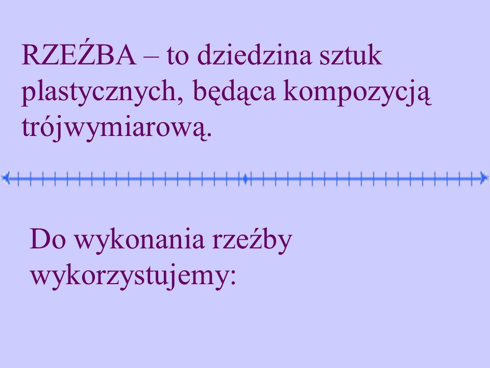 RZEŹBA – to dziedzina sztuk plastycznych, będąca kompozycją trójwymiarową.