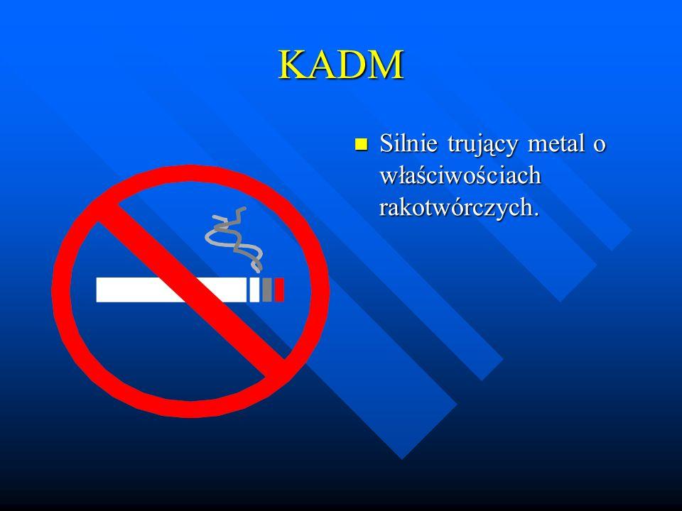 KADM Silnie trujący metal o właściwościach rakotwórczych.