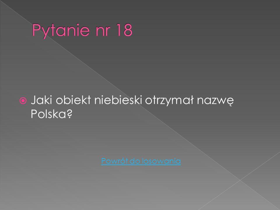 Pytanie nr 18 Jaki obiekt niebieski otrzymał nazwę Polska