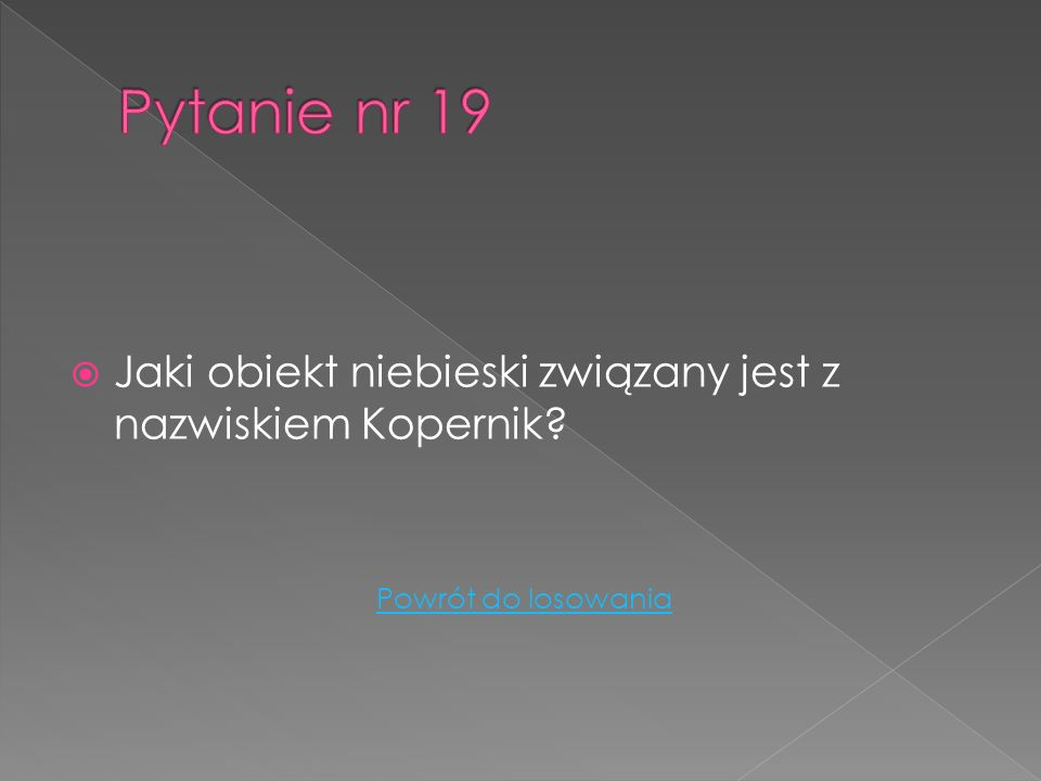 Pytanie nr 19 Jaki obiekt niebieski związany jest z nazwiskiem Kopernik Powrót do losowania