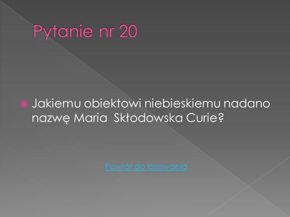 Pytanie nr 20 Jakiemu obiektowi niebieskiemu nadano nazwę Maria Skłodowska Curie.