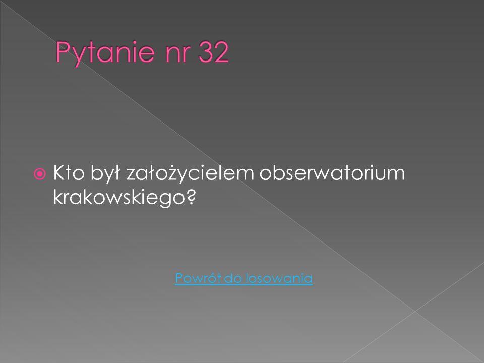 Pytanie nr 32 Kto był założycielem obserwatorium krakowskiego