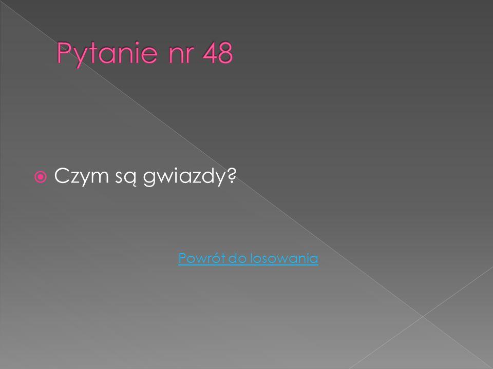 Pytanie nr 48 Czym są gwiazdy Powrót do losowania