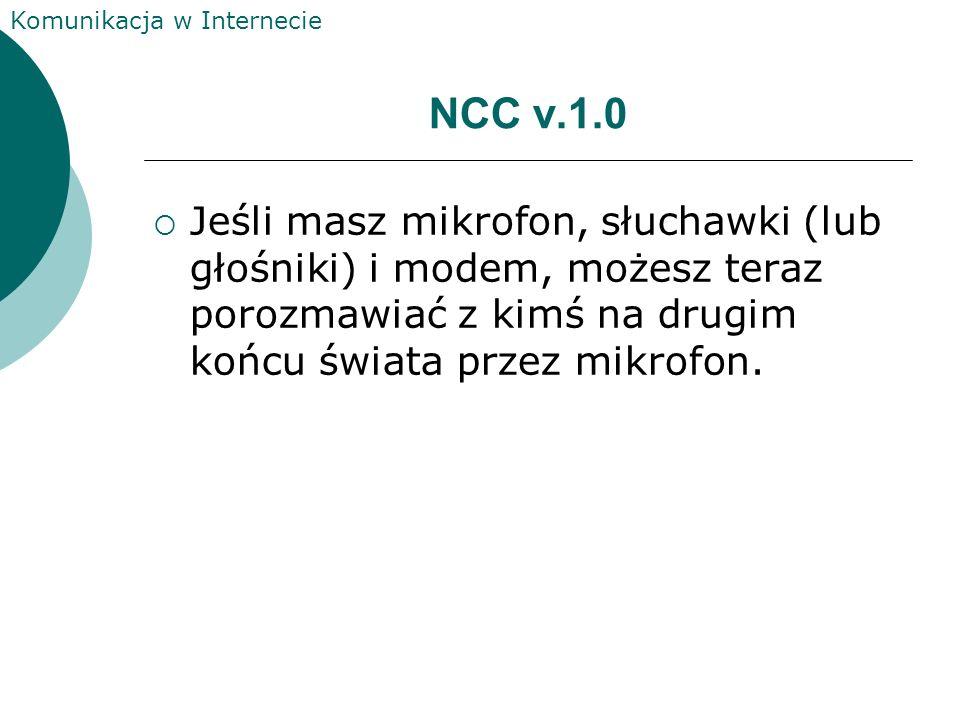 NCC v.1.0 Jeśli masz mikrofon, słuchawki (lub głośniki) i modem, możesz teraz porozmawiać z kimś na drugim końcu świata przez mikrofon.
