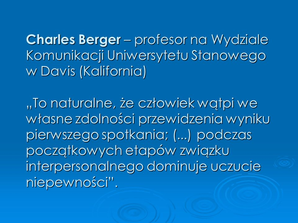 """Charles Berger – profesor na Wydziale Komunikacji Uniwersytetu Stanowego w Davis (Kalifornia) """"To naturalne, że człowiek wątpi we własne zdolności przewidzenia wyniku pierwszego spotkania; (...) podczas początkowych etapów związku interpersonalnego dominuje uczucie niepewności ."""