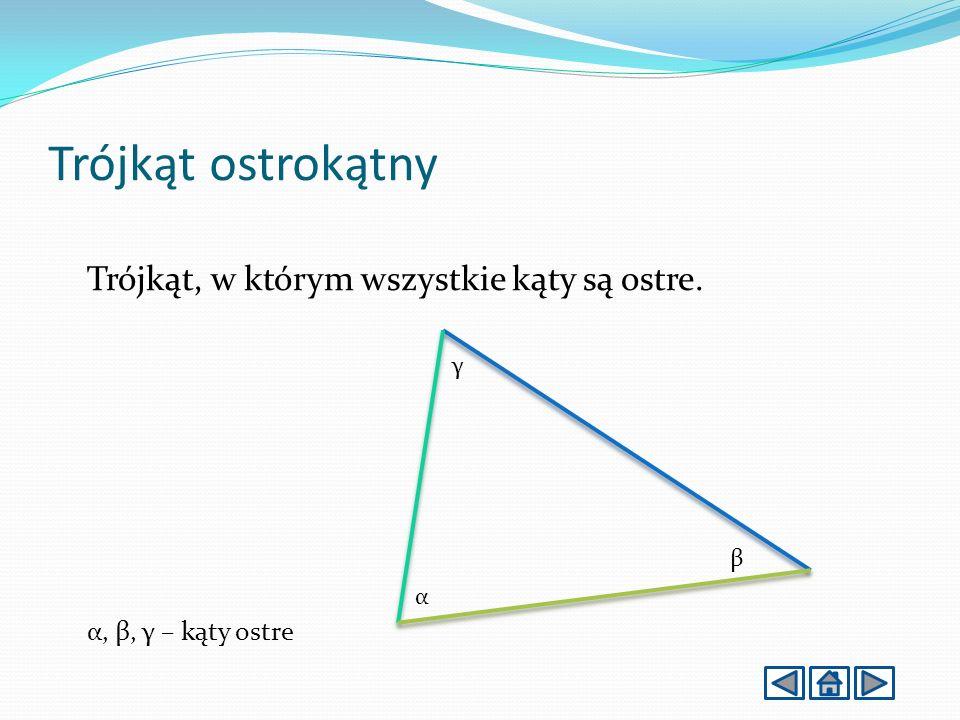 Trójkąt ostrokątny Trójkąt, w którym wszystkie kąty są ostre. α, β, γ – kąty ostre γ β α