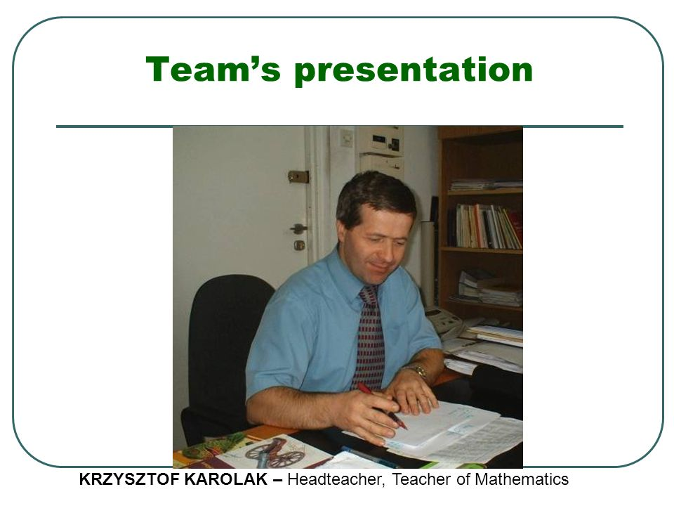 Team's presentation KRZYSZTOF KAROLAK – Headteacher, Teacher of Mathematics