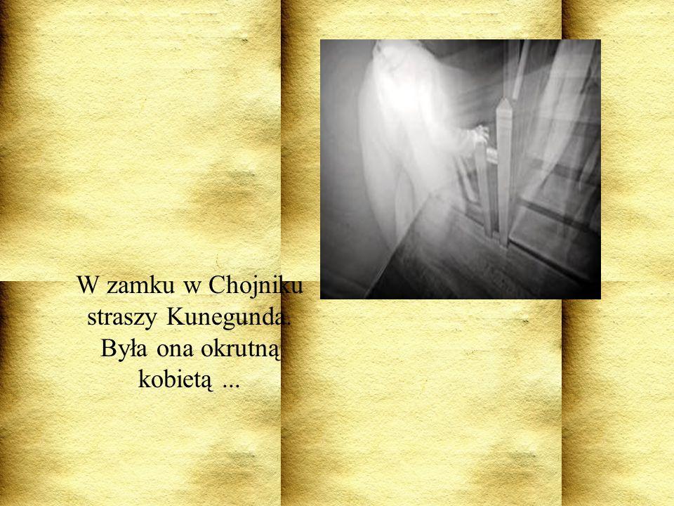 W zamku w Chojniku straszy Kunegunda. Była ona okrutną kobietą ...