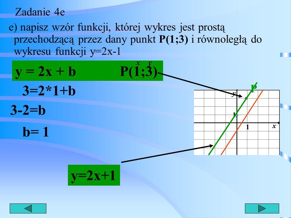 y = 2x + b P(1;3) 3=2*1+b 3-2=b b= 1 y=2x+1 Zadanie 4e