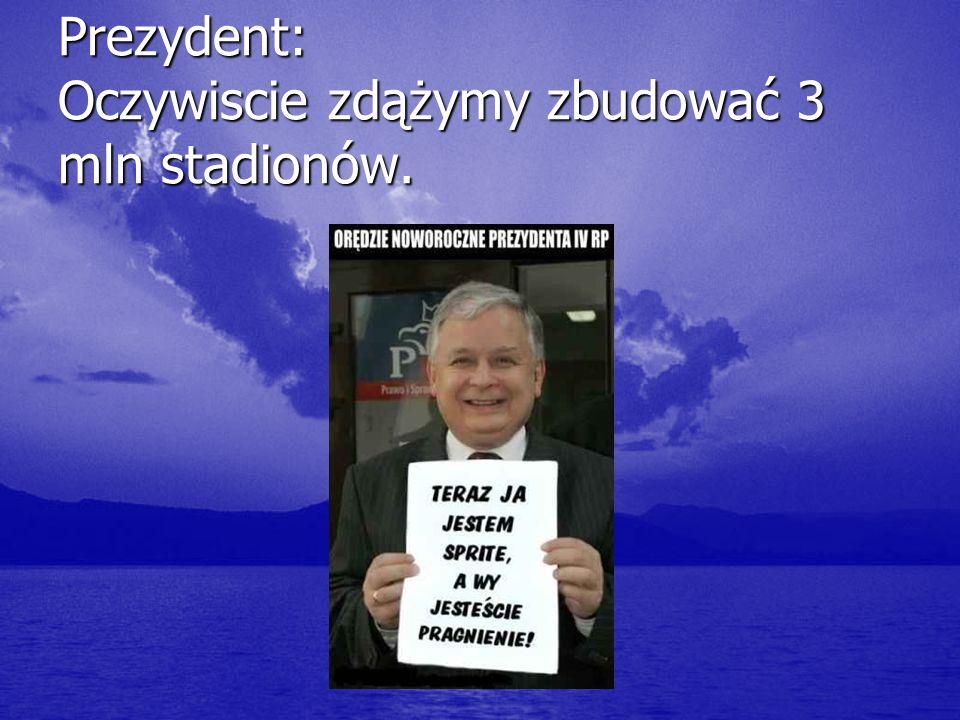 Prezydent: Oczywiscie zdążymy zbudować 3 mln stadionów.