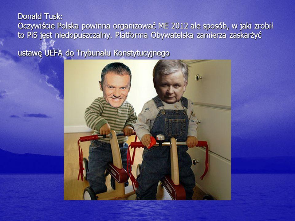Donald Tusk: Oczywiście Polska powinna organizować ME 2012 ale sposób, w jaki zrobił to PiS jest niedopuszczalny.