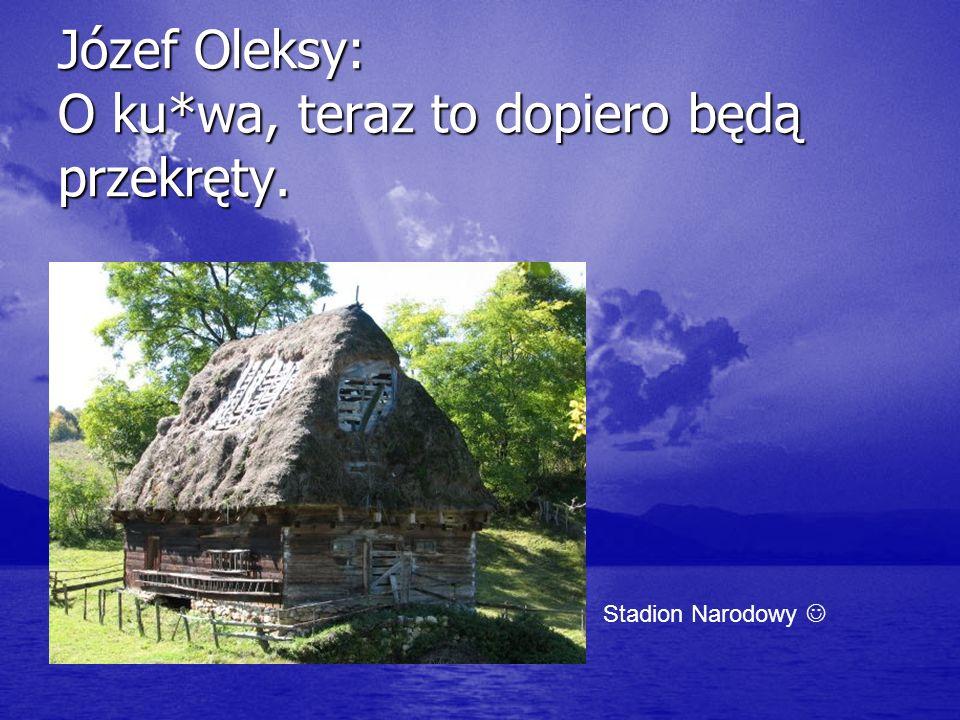 Józef Oleksy: O ku*wa, teraz to dopiero będą przekręty.