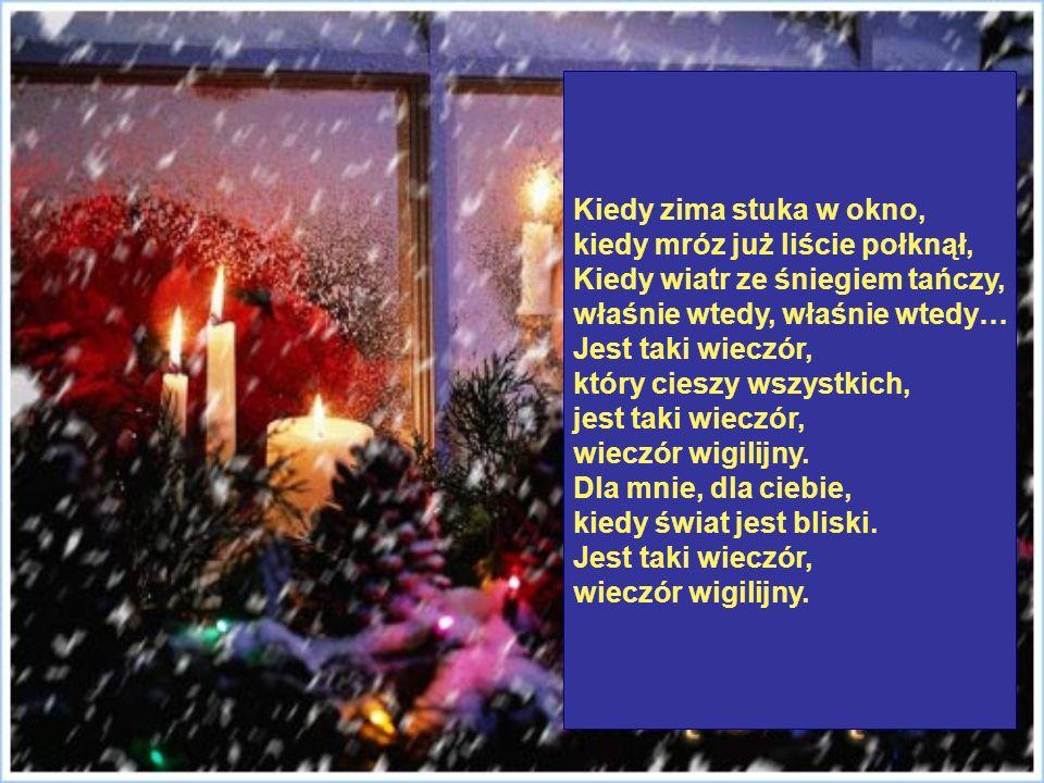 Kiedy zima stuka w okno, kiedy mróz już liście połknął, Kiedy wiatr ze śniegiem tańczy, właśnie wtedy, właśnie wtedy… Jest taki wieczór,
