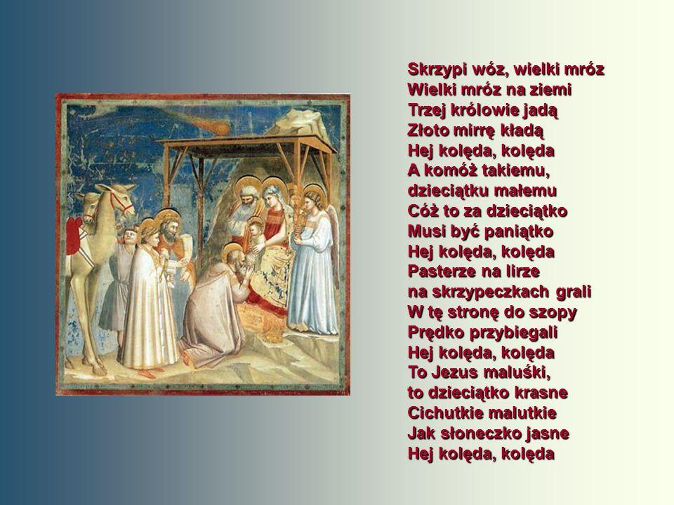 Skrzypi wóz, wielki mróz Wielki mróz na ziemi Trzej królowie jadą Złoto mirrę kładą Hej kolęda, kolęda A komóż takiemu, dzieciątku małemu Cóż to za dzieciątko Musi być paniątko Hej kolęda, kolęda Pasterze na lirze na skrzypeczkach grali W tę stronę do szopy Prędko przybiegali Hej kolęda, kolęda To Jezus maluśki, to dzieciątko krasne Cichutkie malutkie Jak słoneczko jasne Hej kolęda, kolęda