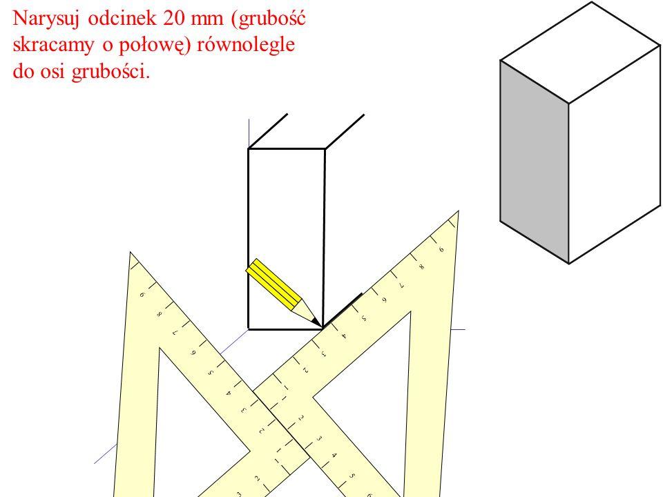 Narysuj odcinek 20 mm (grubość skracamy o połowę) równolegle