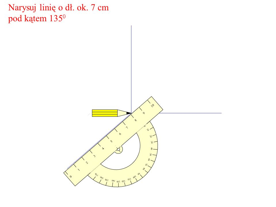 Narysuj linię o dł. ok. 7 cm pod kątem 1350 9 8 7 6 5 4 3 2 1 10 20 30