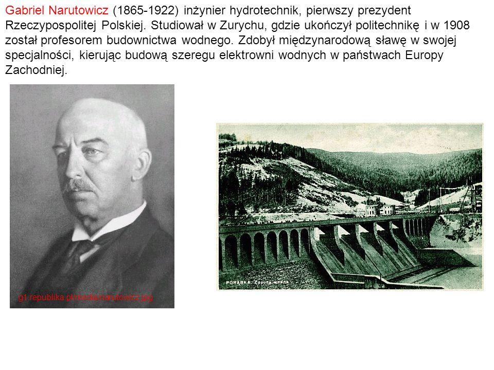 Gabriel Narutowicz (1865-1922) inżynier hydrotechnik, pierwszy prezydent Rzeczypospolitej Polskiej. Studiował w Zurychu, gdzie ukończył politechnikę i w 1908 został profesorem budownictwa wodnego. Zdobył międzynarodową sławę w swojej specjalności, kierując budową szeregu elektrowni wodnych w państwach Europy Zachodniej.