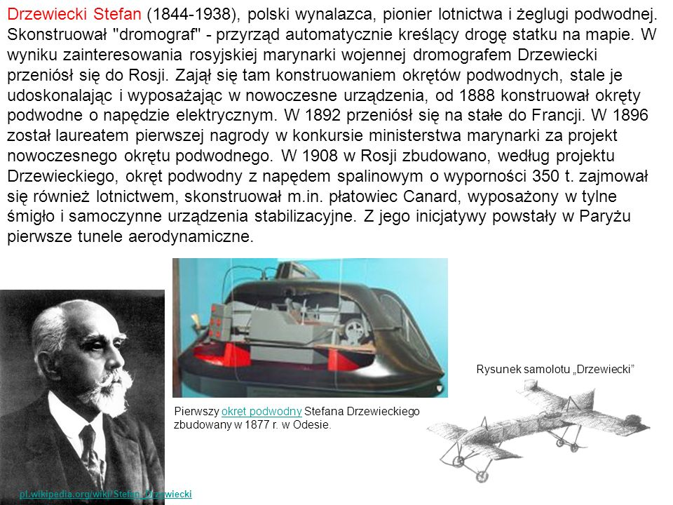 Drzewiecki Stefan (1844-1938), polski wynalazca, pionier lotnictwa i żeglugi podwodnej. Skonstruował dromograf - przyrząd automatycznie kreślący drogę statku na mapie. W wyniku zainteresowania rosyjskiej marynarki wojennej dromografem Drzewiecki przeniósł się do Rosji. Zajął się tam konstruowaniem okrętów podwodnych, stale je udoskonalając i wyposażając w nowoczesne urządzenia, od 1888 konstruował okręty podwodne o napędzie elektrycznym. W 1892 przeniósł się na stałe do Francji. W 1896 został laureatem pierwszej nagrody w konkursie ministerstwa marynarki za projekt nowoczesnego okrętu podwodnego. W 1908 w Rosji zbudowano, według projektu Drzewieckiego, okręt podwodny z napędem spalinowym o wyporności 350 t. zajmował się również lotnictwem, skonstruował m.in. płatowiec Canard, wyposażony w tylne śmigło i samoczynne urządzenia stabilizacyjne. Z jego inicjatywy powstały w Paryżu pierwsze tunele aerodynamiczne.