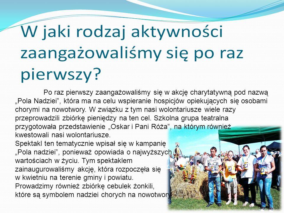 """Po raz pierwszy zaangażowaliśmy się w akcję charytatywną pod nazwą """"Pola Nadziei , która ma na celu wspieranie hospicjów opiekujących się osobami chorymi na nowotwory. W związku z tym nasi wolontariusze wiele razy przeprowadzili zbiórkę pieniędzy na ten cel. Szkolna grupa teatralna przygotowała przedstawienie """"Oskar i Pani Róża , na którym również kwestowali nasi wolontariusze."""