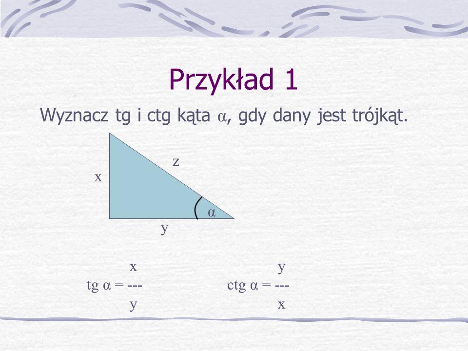 Przykład 1 Wyznacz tg i ctg kąta α, gdy dany jest trójkąt. z x α y x y