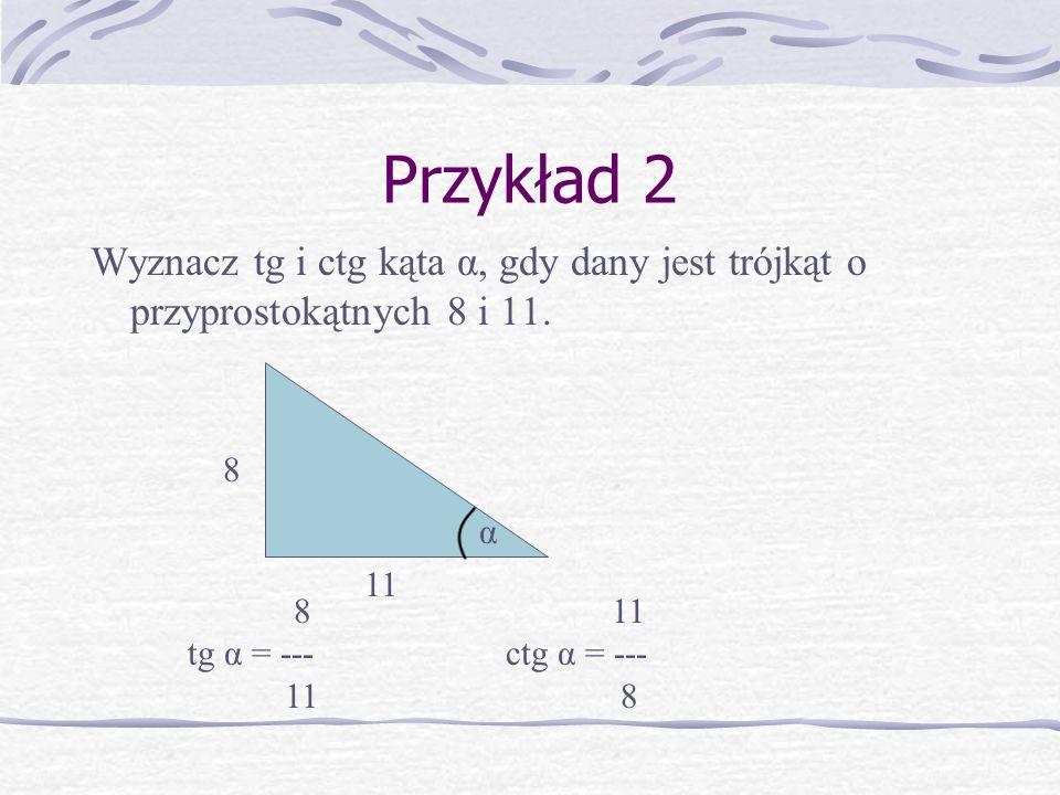 Przykład 2 Wyznacz tg i ctg kąta α, gdy dany jest trójkąt o przyprostokątnych 8 i 11. 8. α. 11. 8 11.