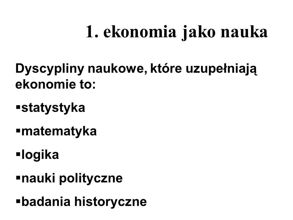 1. ekonomia jako naukaDyscypliny naukowe, które uzupełniają ekonomie to: statystyka. matematyka. logika.