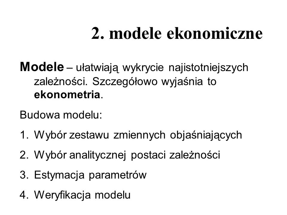 2. modele ekonomiczneModele – ułatwiają wykrycie najistotniejszych zależności. Szczegółowo wyjaśnia to ekonometria.