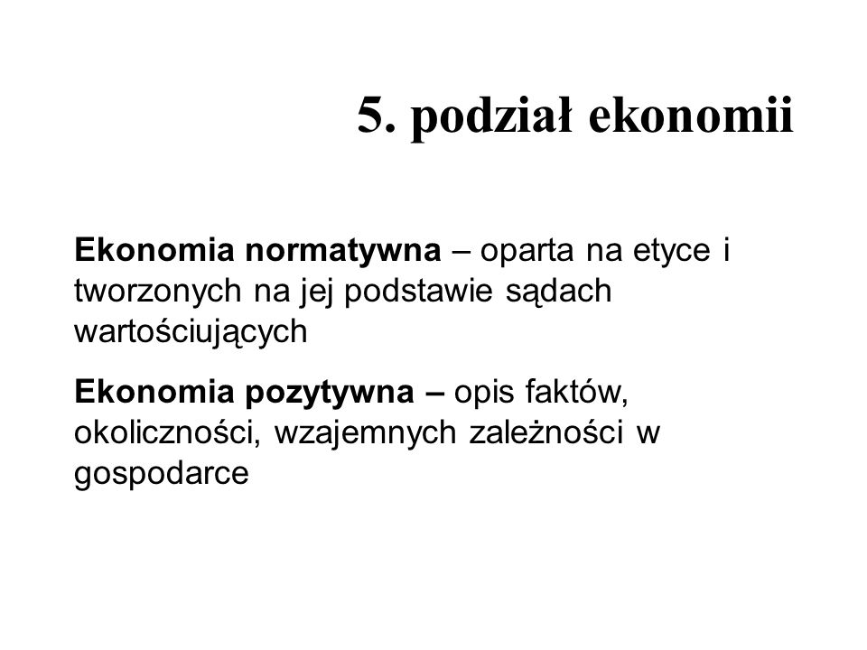 5. podział ekonomiiEkonomia normatywna – oparta na etyce i tworzonych na jej podstawie sądach wartościujących.
