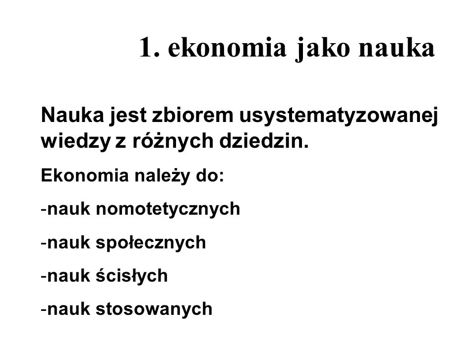 1. ekonomia jako nauka Nauka jest zbiorem usystematyzowanej wiedzy z różnych dziedzin. Ekonomia należy do: