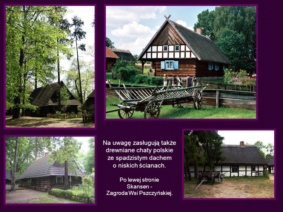 Na uwagę zasługują także drewniane chaty polskie ze spadzistym dachem