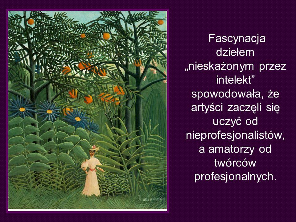 """Fascynacja dziełem """"nieskażonym przez intelekt spowodowała, że artyści zaczęli się uczyć od nieprofesjonalistów, a amatorzy od twórców profesjonalnych."""